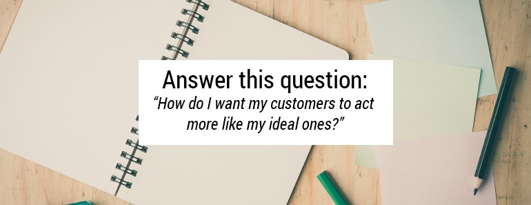 How do I want my customers to act more like my ideal ones?