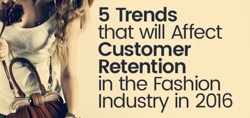 5 Trends that will Affect Customer Retention in the Fashion Industry in 2016