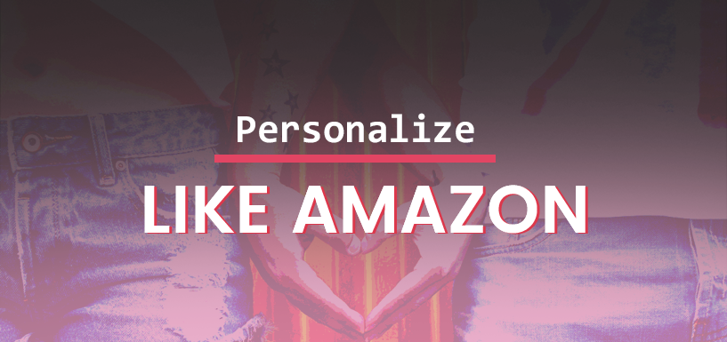 Steal These 5 Online Personalization Tricks From Amazon