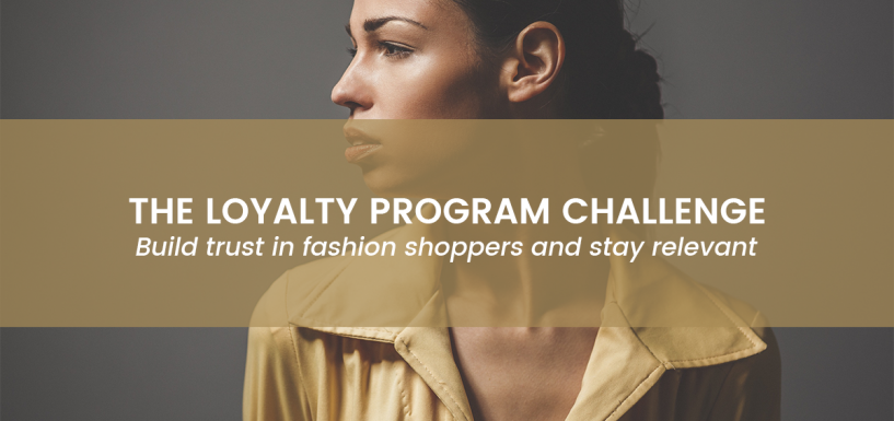 The loyalty program challenge: Build trust in fashion shoppers and stay relevant