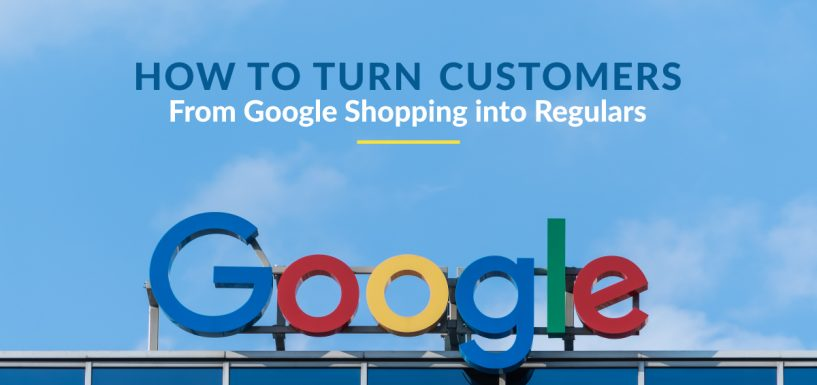 How to Turn Customers From Google Shopping to Regulars?