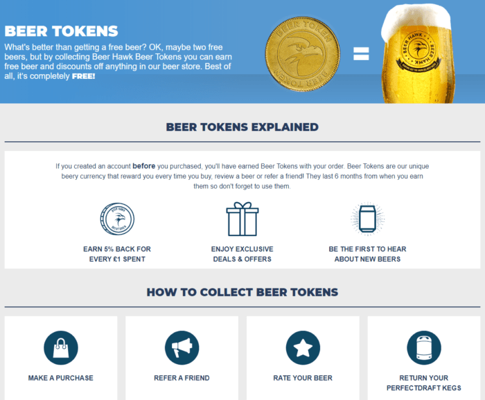 UK-based specialty beer retailer Beer Hawk offers beer tokens (points) for loyalty program members who return specialty beer kegs. Since these kegs are expensive to produce, the company actually saves money, while customers feel inclined to buy something else with their newly acquired tokens.